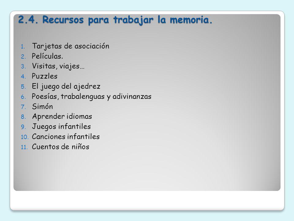 2.4. Recursos para trabajar la memoria. 1. Tarjetas de asociación 2. Películas. 3. Visitas, viajes… 4. Puzzles 5. El juego del ajedrez 6. Poesías, tra