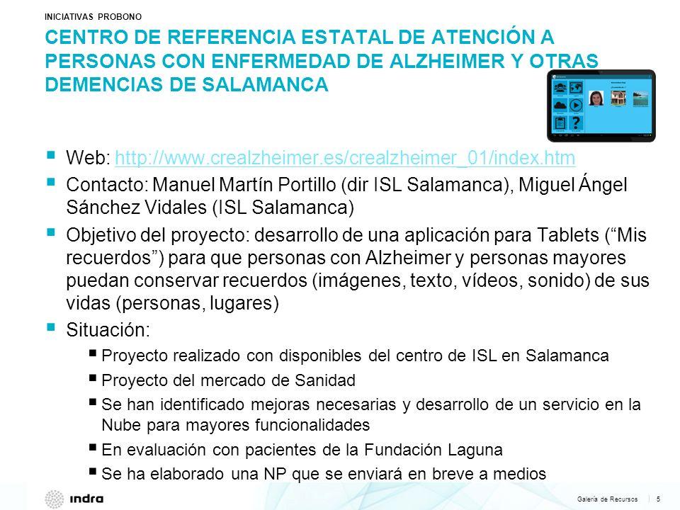 Galería de Recursos 6   FUNDACION HOSPITAL LAGUNA INICIATIVAS PROBONO Web: www.lagunacuida.orgwww.lagunacuida.org Contacto: María Herrero Pidal (asesora, mherrero@lagunacuida.org ), Francisco Bermúdez Guiardín (Director General, fbermudez@lagunacuida.org )mherrero@lagunacuida.org fbermudez@lagunacuida.org Objetivo del proyecto: una solución para gestionar la oferta-demanda de cuidadores a domicilio y hacer un seguimiento del ciclo de vida que va desde: formación/capacitación del cuidador matching de oferta/demanda seguimiento del día a día del cuidador/enfermo y apoyo mediante redes sociales Situación: Se han mantenido diversas reuniones con ellos para identificar necesidades tecnológicas Se ha elaborado un documento de requerimientos y se ha hecho una propuesta funcional por parte del Mercado de Sanidad Se ha iniciado la evaluación de la app Mis Recuerdos En proceso de definición del proyecto final a desarrollar NOTA: Indra ya ha colaborado con el Hospital haciendo parte de la nueva Web en colaboración con Cesar Martín.