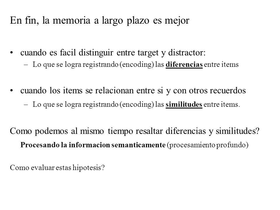 En fin, la memoria a largo plazo es mejor cuando es facil distinguir entre target y distractor: –Lo que se logra registrando (encoding) las diferencia