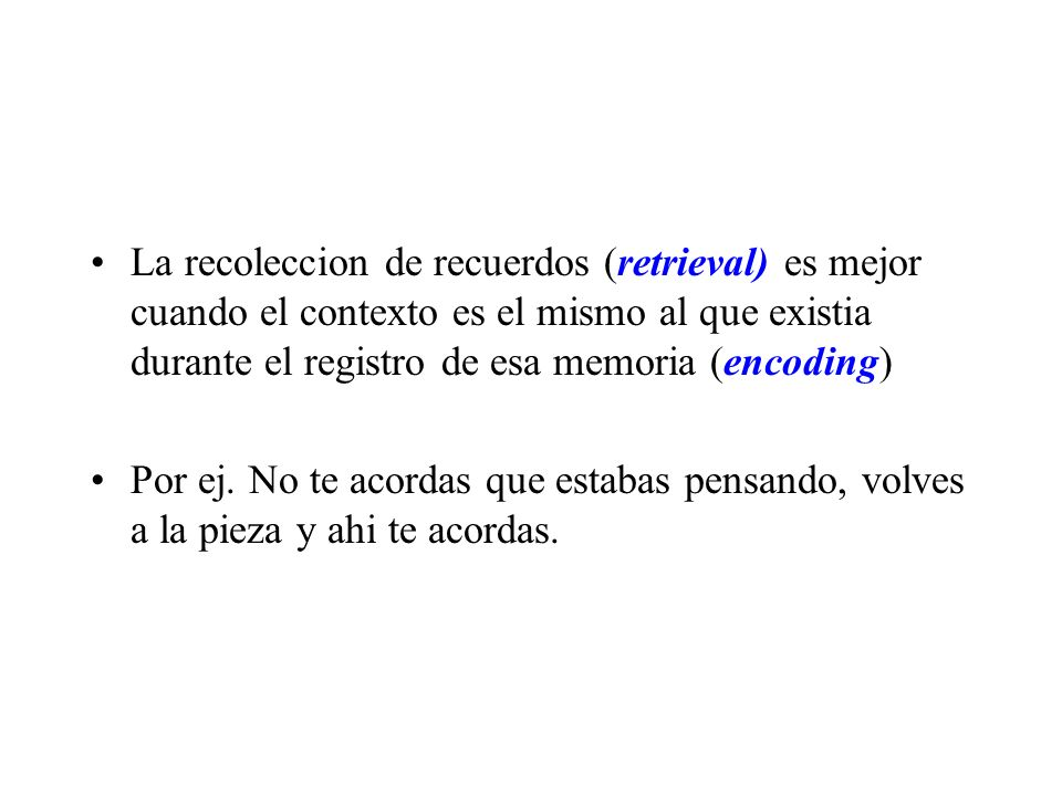 La recoleccion de recuerdos (retrieval) es mejor cuando el contexto es el mismo al que existia durante el registro de esa memoria (encoding) Por ej. N