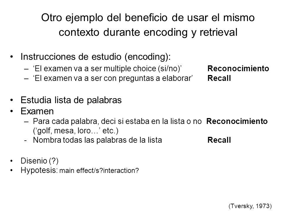 Otro ejemplo del beneficio de usar el mismo contexto durante encoding y retrieval Instrucciones de estudio (encoding): –El examen va a ser multiple ch