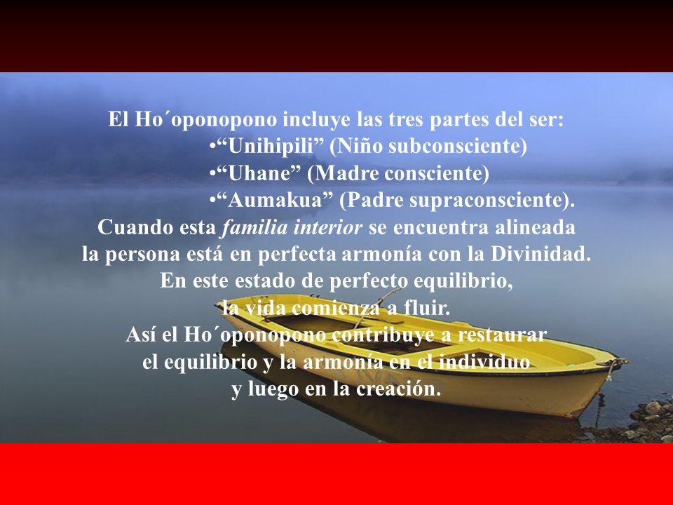 El Ho´oponopono incluye las tres partes del ser: Unihipili (Niño subconsciente) Uhane (Madre consciente) Aumakua (Padre supraconsciente).