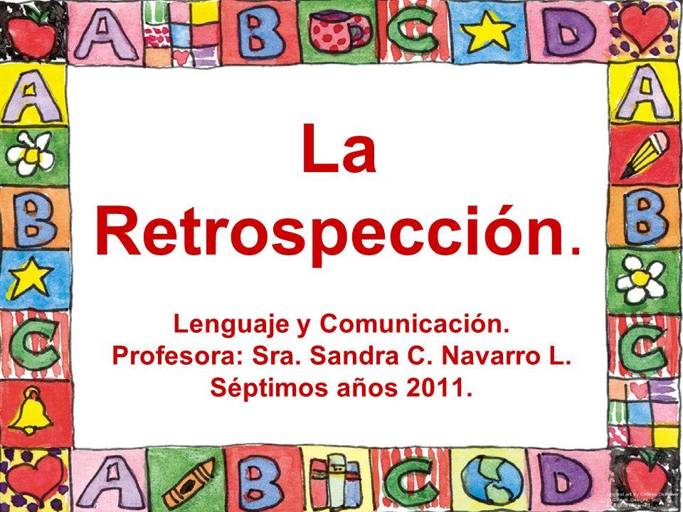 La Retrospección. Lenguaje y Comunicación. Profesora: Sra. Sandra C. Navarro L. Séptimos años 2011.