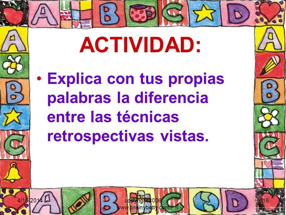4/15/2014copyright 2006 www.brainybetty.com 16 ACTIVIDAD: Explica con tus propias palabras la diferencia entre las técnicas retrospectivas vistas.