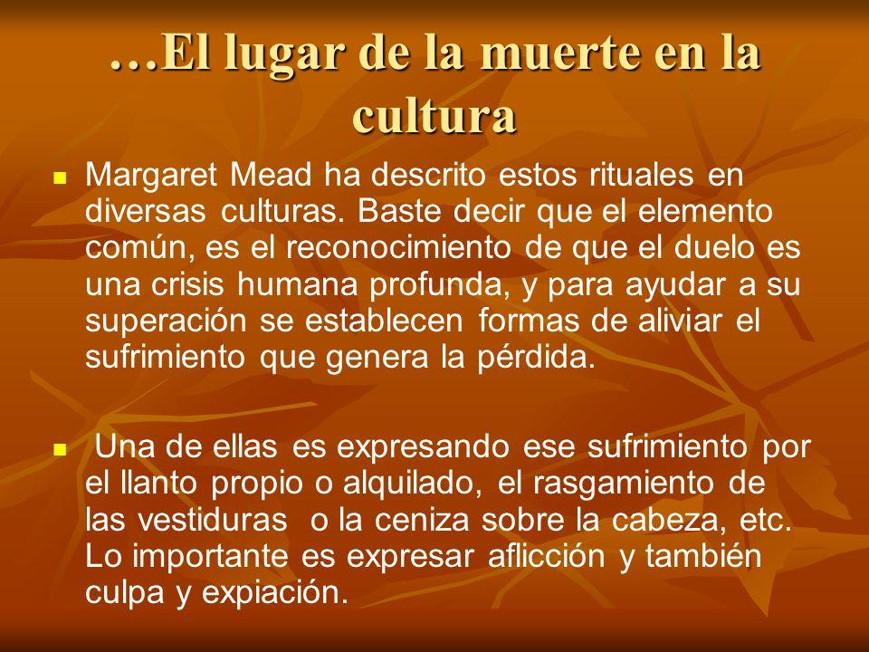 …El lugar de la muerte en la cultura Margaret Mead ha descrito estos rituales en diversas culturas. Baste decir que el elemento común, es el reconocim
