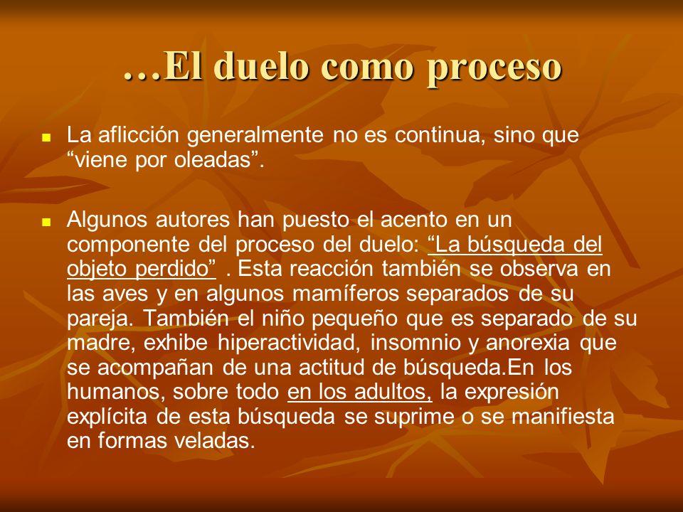 …El duelo como proceso La aflicción generalmente no es continua, sino que viene por oleadas. Algunos autores han puesto el acento en un componente del