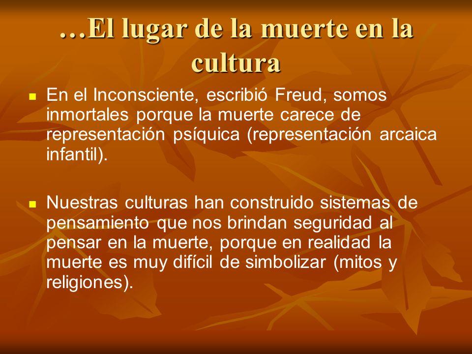 …El lugar de la muerte en la cultura En el Inconsciente, escribió Freud, somos inmortales porque la muerte carece de representación psíquica (represen