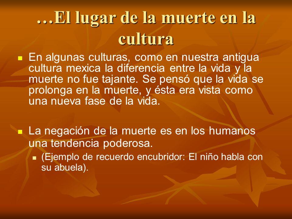 …El lugar de la muerte en la cultura En algunas culturas, como en nuestra antigua cultura mexica la diferencia entre la vida y la muerte no fue tajant