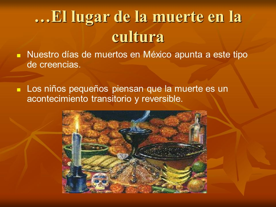 …El lugar de la muerte en la cultura Nuestro días de muertos en México apunta a este tipo de creencias. Los niños pequeños piensan que la muerte es un