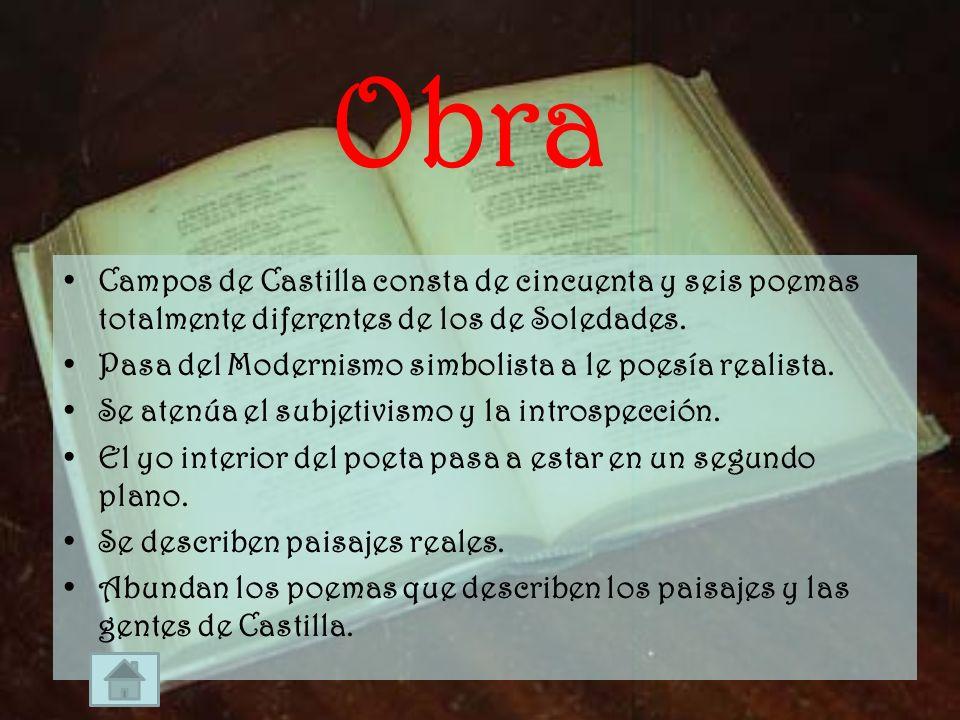 Obra Campos de Castilla consta de cincuenta y seis poemas totalmente diferentes de los de Soledades. Pasa del Modernismo simbolista a le poesía realis