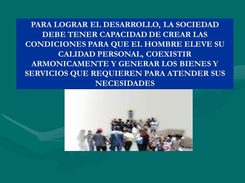 PARA LOGRAR EL DESARROLLO, LA SOCIEDAD DEBE TENER CAPACIDAD DE CREAR LAS CONDICIONES PARA QUE EL HOMBRE ELEVE SU CALIDAD PERSONAL, COEXISTIR ARMONICAM