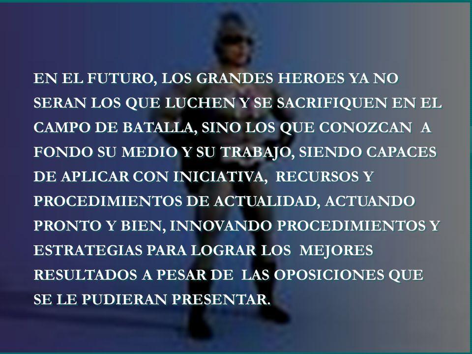 EN EL FUTURO, LOS GRANDES HEROES YA NO SERAN LOS QUE LUCHEN Y SE SACRIFIQUEN EN EL CAMPO DE BATALLA, SINO LOS QUE CONOZCAN A FONDO SU MEDIO Y SU TRABA