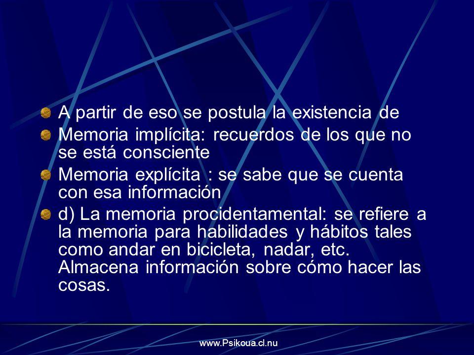 www.Psikoua.cl.nu A partir de eso se postula la existencia de Memoria implícita: recuerdos de los que no se está consciente Memoria explícita : se sab