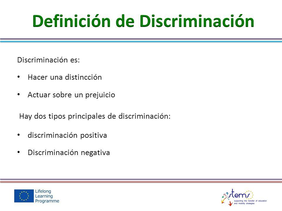 Discriminación es: Hacer una distincción Actuar sobre un prejuicio Hay dos tipos principales de discriminación: discriminación positiva Discriminación