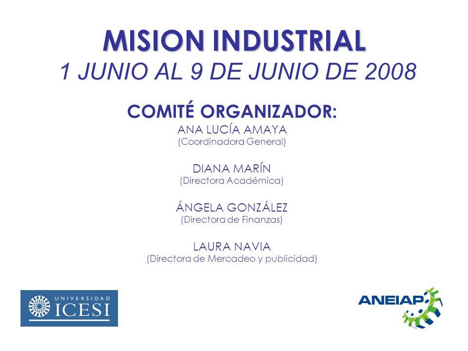 MISION INDUSTRIAL MISION INDUSTRIAL 1 JUNIO AL 9 DE JUNIO DE 2008 COMITÉ ORGANIZADOR: ANA LUCÍA AMAYA (Coordinadora General) DIANA MARÍN (Directora Académica) ÁNGELA GONZÁLEZ (Directora de Finanzas) LAURA NAVIA (Directora de Mercadeo y publicidad)