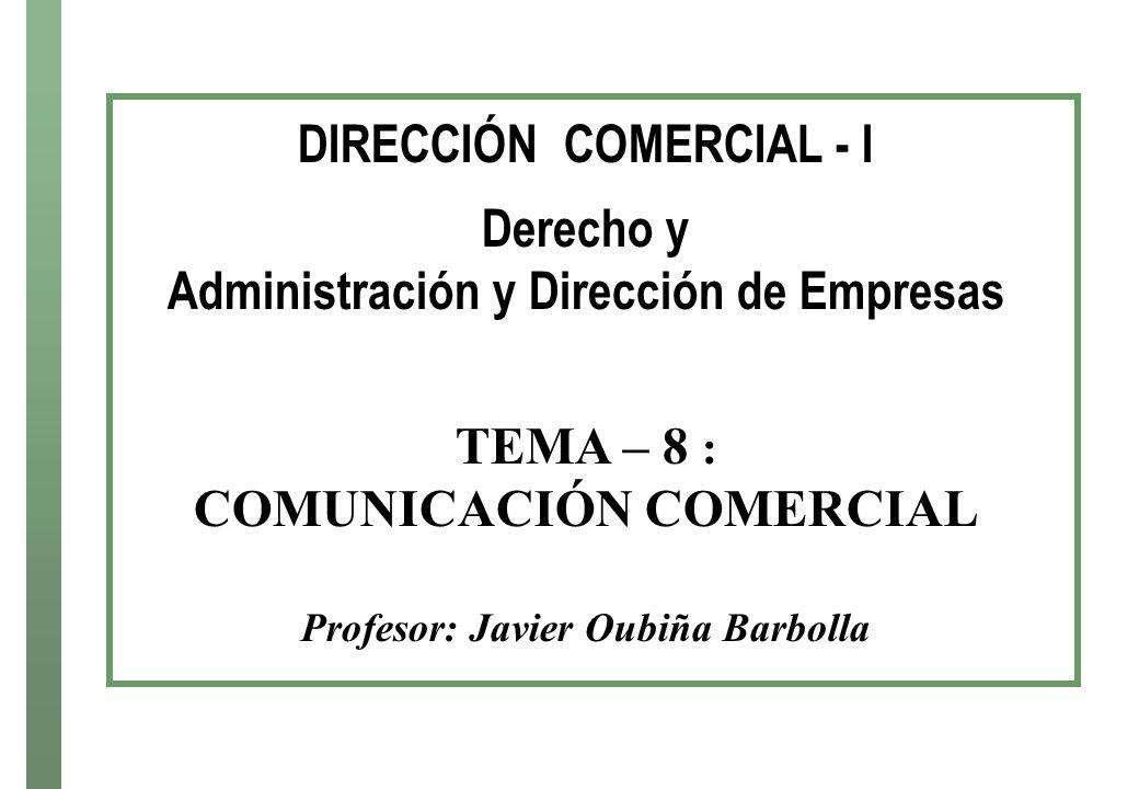 DIRECCIÓN COMERCIAL - I Derecho y Administración y Dirección de Empresas TEMA – 8 : COMUNICACIÓN COMERCIAL Profesor: Javier Oubiña Barbolla