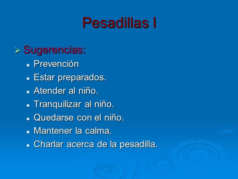 Pesadillas I Sugerencias: Sugerencias: Prevención Prevención Estar preparados. Estar preparados. Atender al niño. Atender al niño. Tranquilizar al niñ