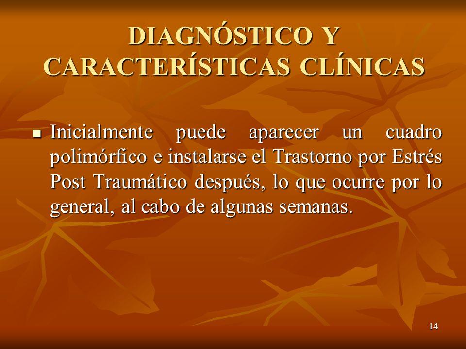 14 DIAGNÓSTICO Y CARACTERÍSTICAS CLÍNICAS Inicialmente puede aparecer un cuadro polimórfico e instalarse el Trastorno por Estrés Post Traumático despu