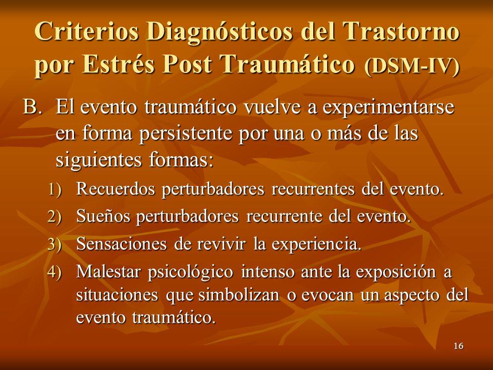 16 B.El evento traumático vuelve a experimentarse en forma persistente por una o más de las siguientes formas: 1) Recuerdos perturbadores recurrentes