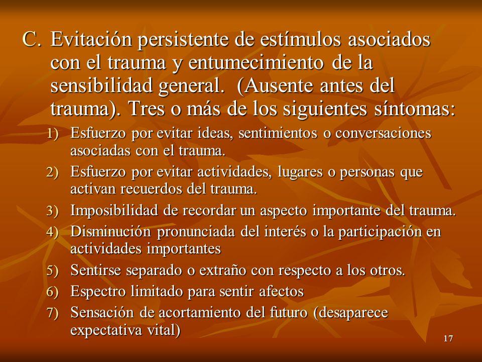 17 C.Evitación persistente de estímulos asociados con el trauma y entumecimiento de la sensibilidad general. (Ausente antes del trauma). Tres o más de