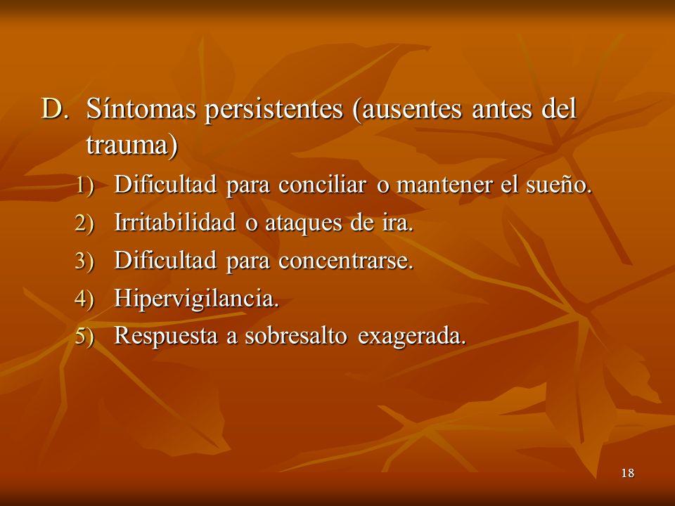 18 D.Síntomas persistentes (ausentes antes del trauma) 1) Dificultad para conciliar o mantener el sueño. 2) Irritabilidad o ataques de ira. 3) Dificul