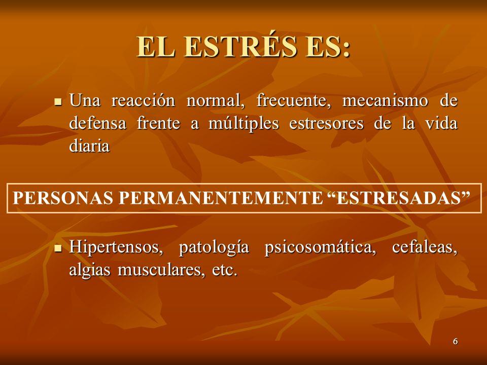 6 EL ESTRÉS ES: Una reacción normal, frecuente, mecanismo de defensa frente a múltiples estresores de la vida diaria Una reacción normal, frecuente, m