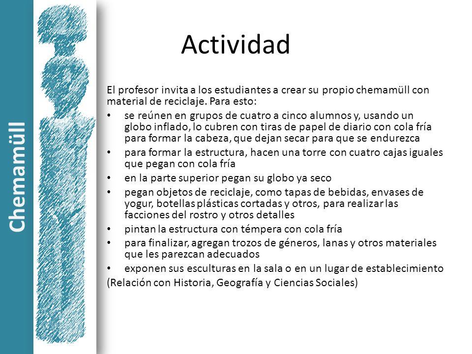 Actividad El profesor invita a los estudiantes a crear su propio chemamüll con material de reciclaje. Para esto: se reúnen en grupos de cuatro a cinco