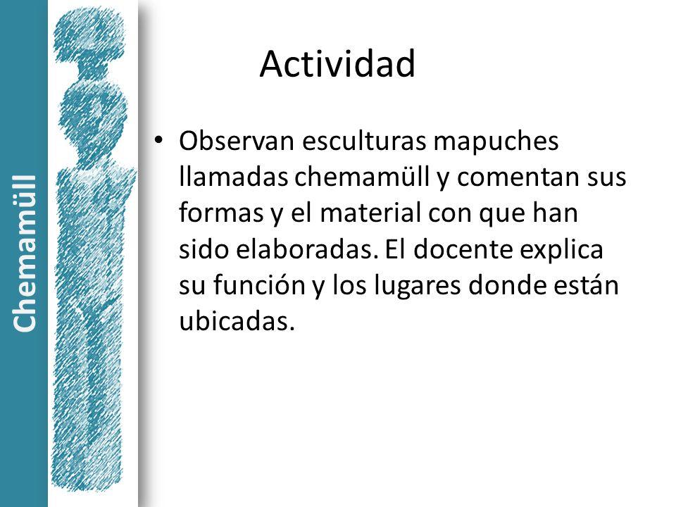 Actividad Observan esculturas mapuches llamadas chemamüll y comentan sus formas y el material con que han sido elaboradas. El docente explica su funci