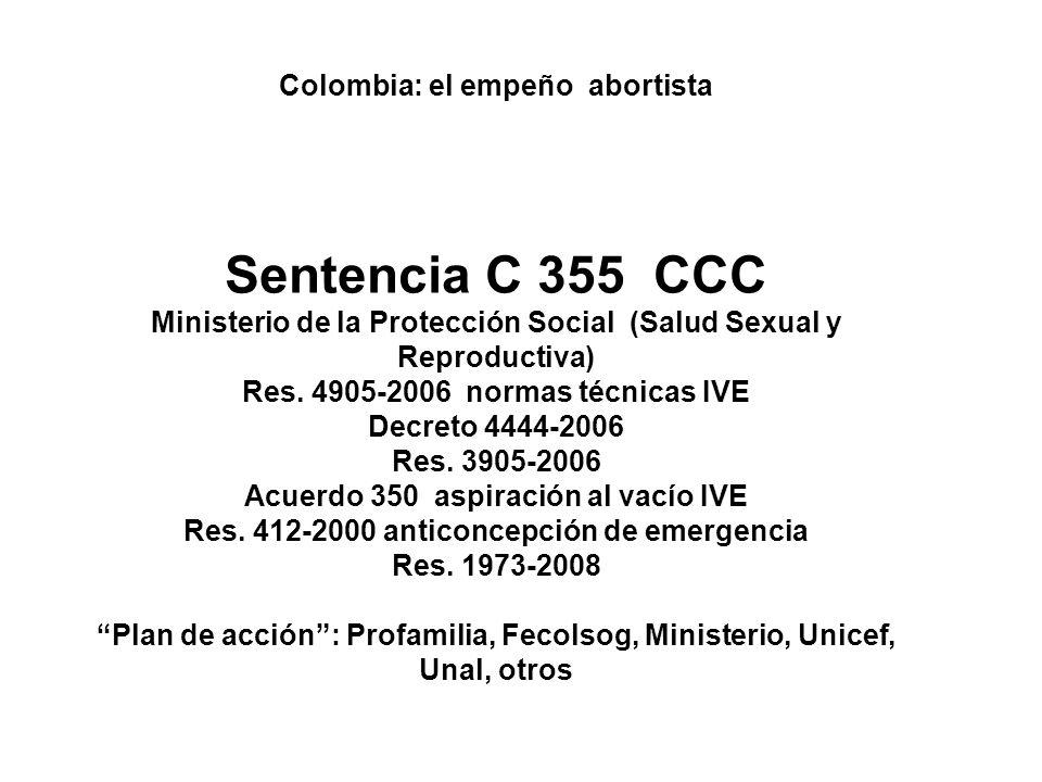 Colombia: el empeño abortista Sentencia C 355 CCC Ministerio de la Protección Social (Salud Sexual y Reproductiva) Res. 4905-2006 normas técnicas IVE