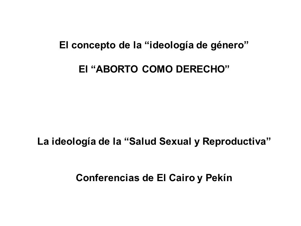 El concepto de la ideología de género El ABORTO COMO DERECHO La ideología de la Salud Sexual y Reproductiva Conferencias de El Cairo y Pekín
