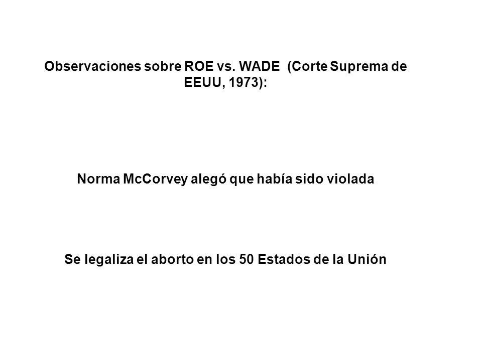 Observaciones sobre ROE vs. WADE (Corte Suprema de EEUU, 1973): Norma McCorvey alegó que había sido violada Se legaliza el aborto en los 50 Estados de