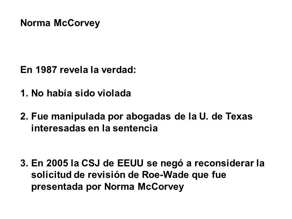 Norma McCorvey En 1987 revela la verdad: 1.No había sido violada 2.Fue manipulada por abogadas de la U. de Texas interesadas en la sentencia 3.En 2005