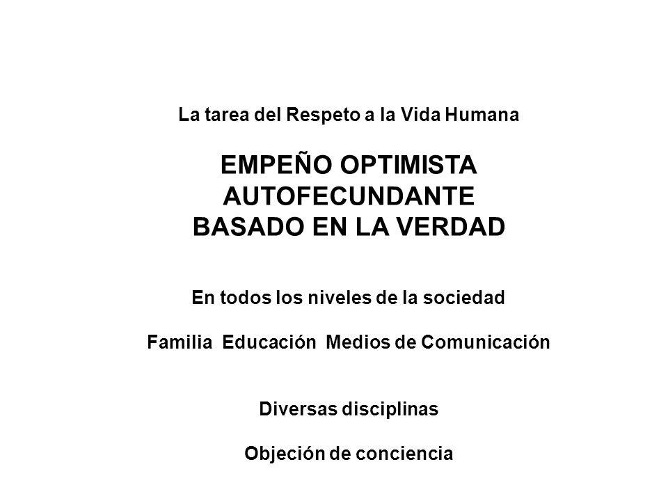 La tarea del Respeto a la Vida Humana EMPEÑO OPTIMISTA AUTOFECUNDANTE BASADO EN LA VERDAD En todos los niveles de la sociedad Familia Educación Medios de Comunicación Diversas disciplinas Objeción de conciencia