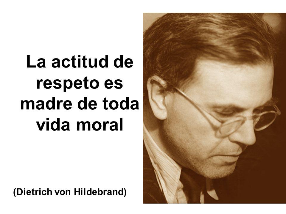 La actitud de respeto es madre de toda vida moral (Dietrich von Hildebrand)