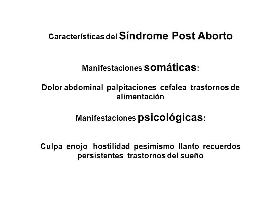 Características del Síndrome Post Aborto Manifestaciones somáticas : Dolor abdominal palpitaciones cefalea trastornos de alimentación Manifestaciones psicológicas : Culpa enojo hostilidad pesimismo llanto recuerdos persistentes trastornos del sueño
