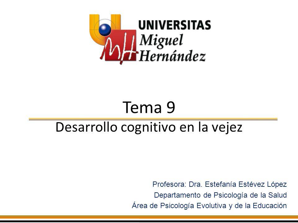 Tema 9 Desarrollo cognitivo en la vejez Profesora: Dra. Estefanía Estévez López Departamento de Psicología de la Salud Área de Psicología Evolutiva y