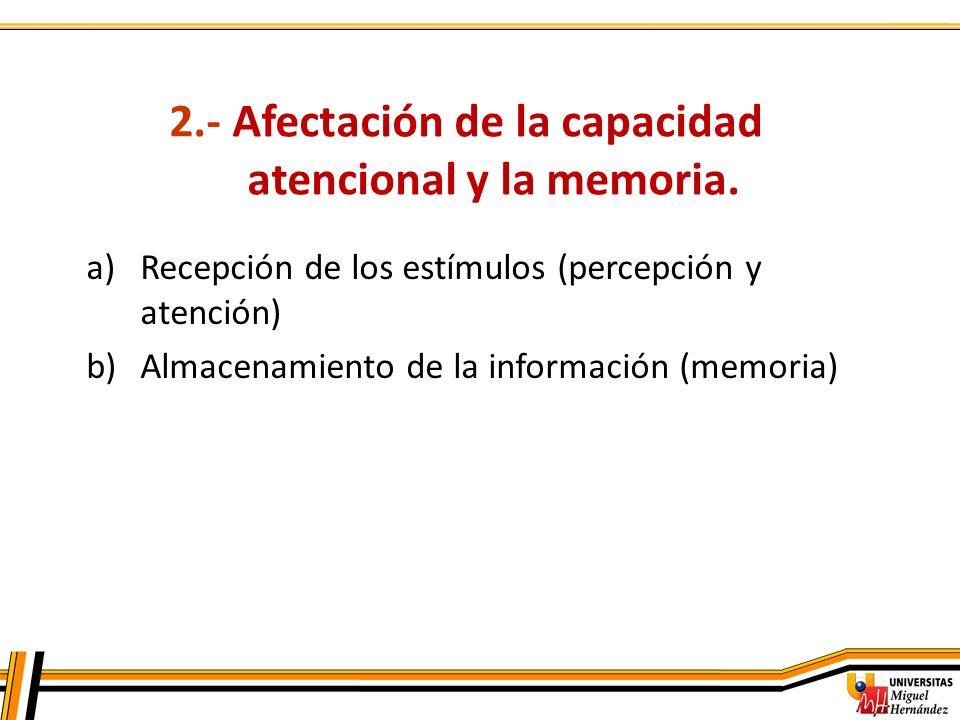 2.- Afectación de la capacidad atencional y la memoria. a)Recepción de los estímulos (percepción y atención) b)Almacenamiento de la información (memor