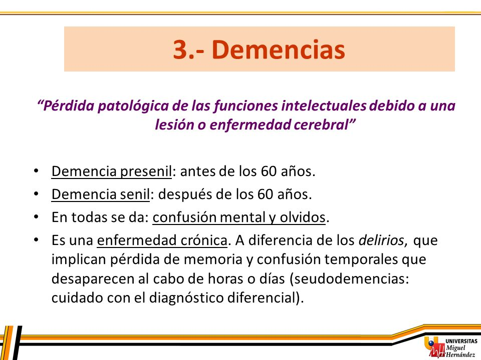 3.- Demencias Pérdida patológica de las funciones intelectuales debido a una lesión o enfermedad cerebral Demencia presenil: antes de los 60 años. Dem
