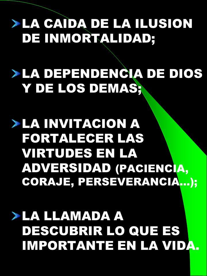 LA CAIDA DE LA ILUSION DE INMORTALIDAD; LA DEPENDENCIA DE DIOS Y DE LOS DEMAS; LA INVITACION A FORTALECER LAS VIRTUDES EN LA ADVERSIDAD (PACIENCIA, CO