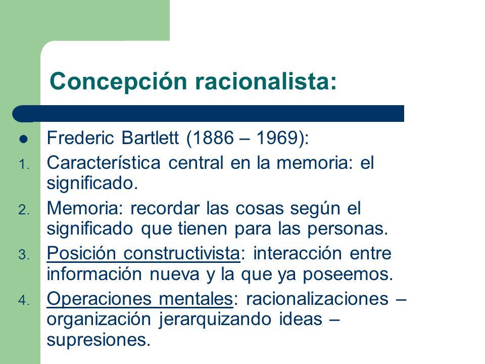 Concepción racionalista: Frederic Bartlett (1886 – 1969): 1. Característica central en la memoria: el significado. 2. Memoria: recordar las cosas segú