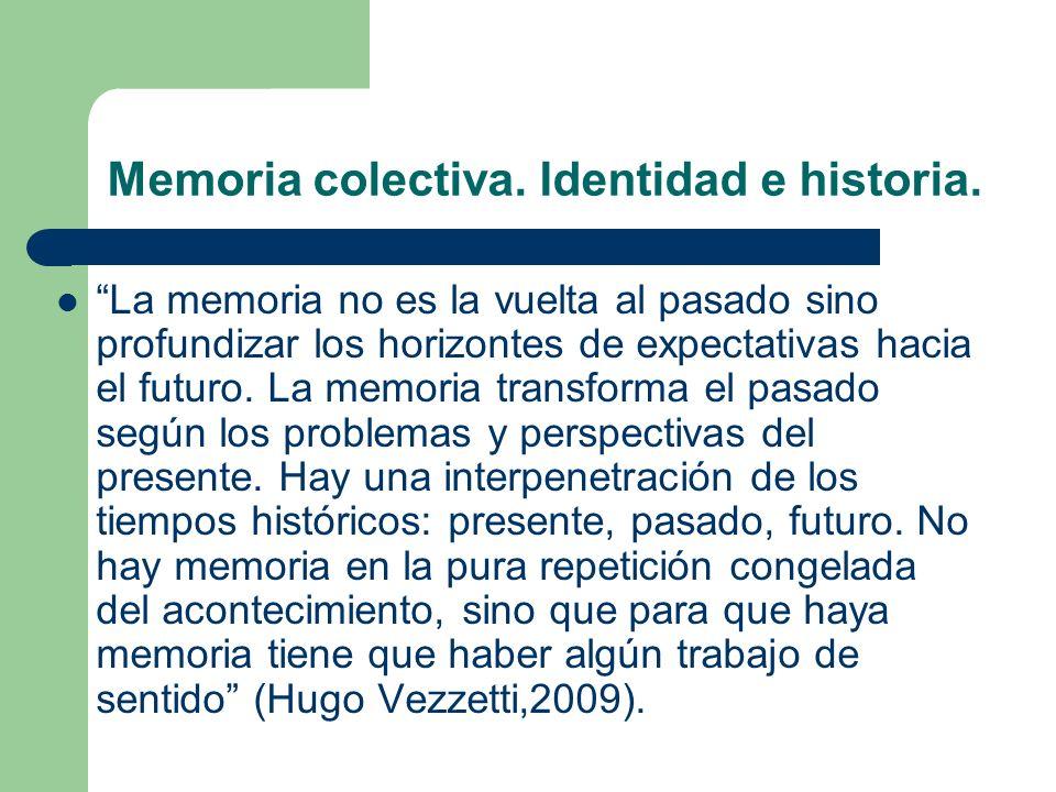 Memoria colectiva. Identidad e historia. La memoria no es la vuelta al pasado sino profundizar los horizontes de expectativas hacia el futuro. La memo