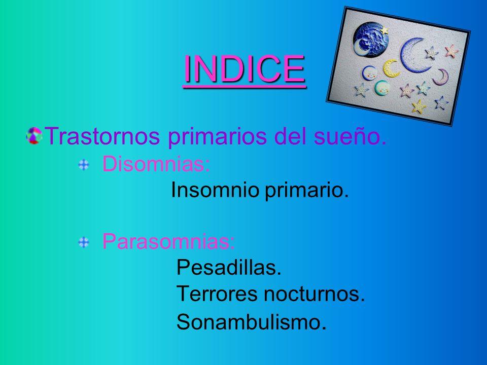 INDICE Trastornos primarios del sueño. Disomnias: Insomnio primario. Parasomnias: Pesadillas. Terrores nocturnos. Sonambulismo.