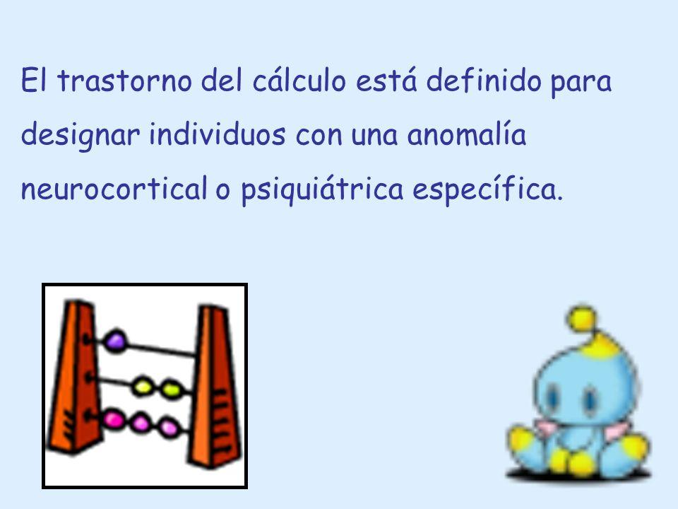 El trastorno del cálculo está definido para designar individuos con una anomalía neurocortical o psiquiátrica específica.