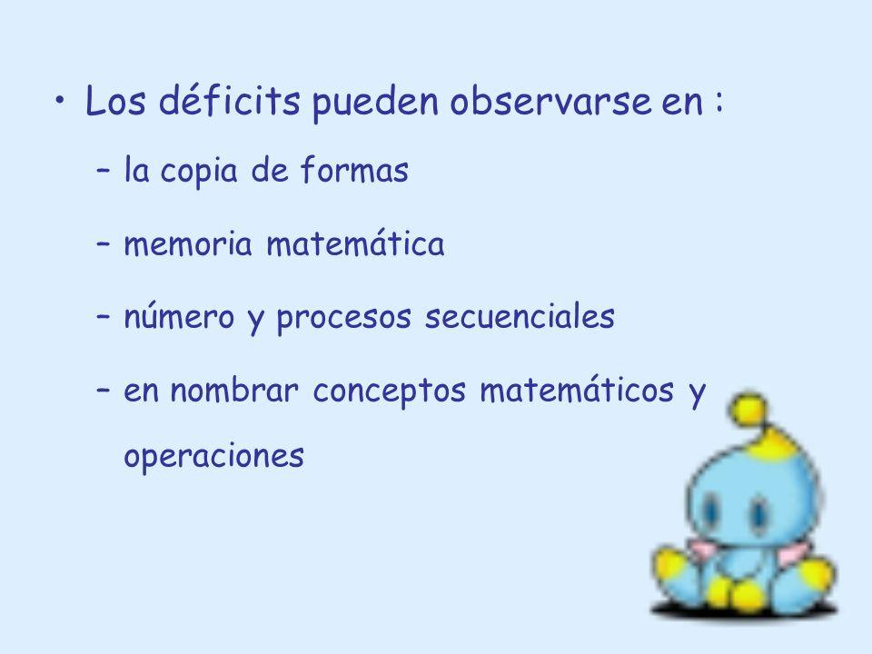 Los déficits pueden observarse en : –la copia de formas –memoria matemática –número y procesos secuenciales –en nombrar conceptos matemáticos y operac