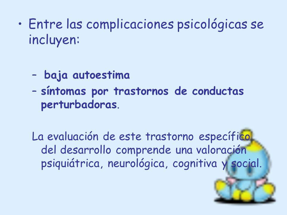 Entre las complicaciones psicológicas se incluyen: – baja autoestima –síntomas por trastornos de conductas perturbadoras. La evaluación de este trasto