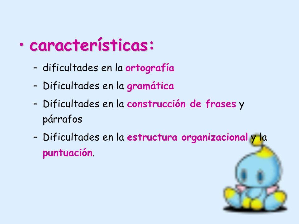 características:características: –dificultades en la ortografía –Dificultades en la gramática –Dificultades en la construcción de frases y párrafos –D