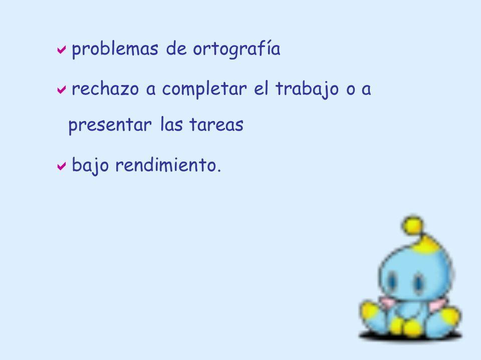 problemas de ortografía rechazo a completar el trabajo o a presentar las tareas bajo rendimiento.