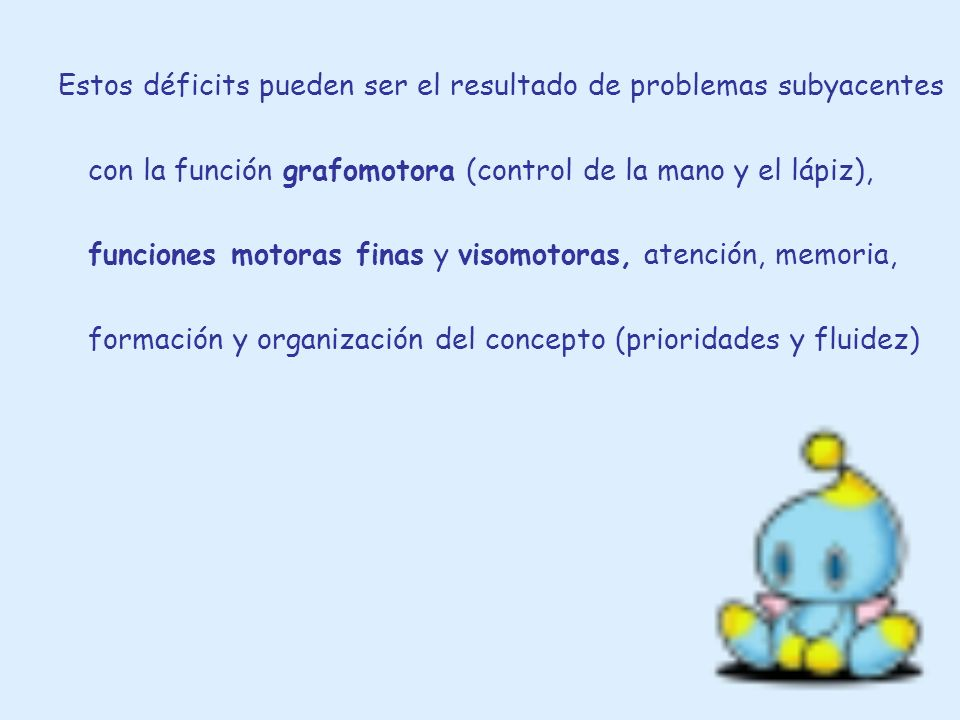 Estos déficits pueden ser el resultado de problemas subyacentes con la función grafomotora (control de la mano y el lápiz), funciones motoras finas y