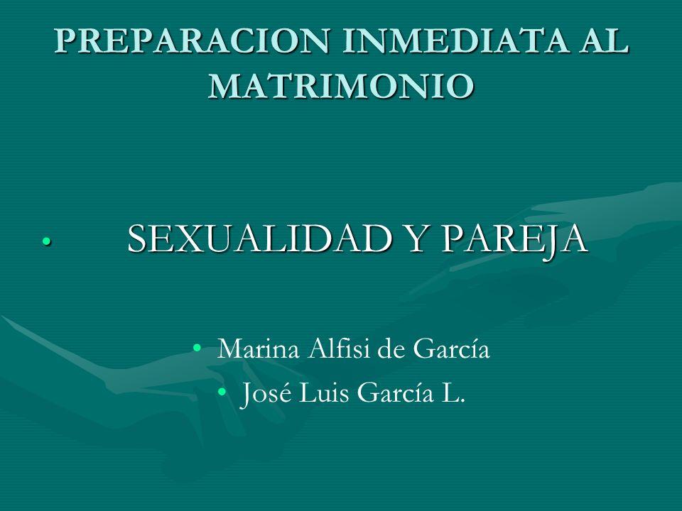 PREPARACION INMEDIATA AL MATRIMONIO SEXUALIDAD Y PAREJA SEXUALIDAD Y PAREJA Marina Alfisi de García José Luis García L.