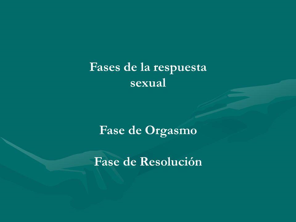 Fases de la respuesta sexual Fase de Orgasmo Fase de Resolución